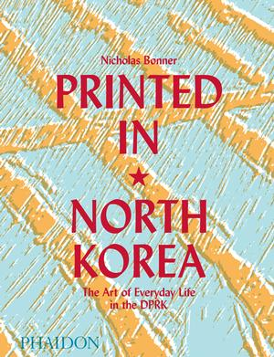 Printed in North Korea: The Art of Everyday Life in the DPRK (Pre-order)